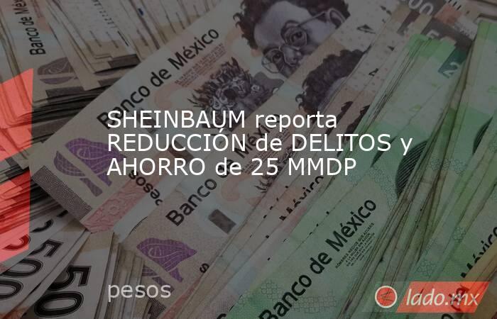 SHEINBAUM reporta REDUCCIÓN de DELITOS y AHORRO de 25 MMDP. Noticias en tiempo real