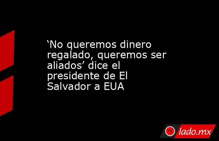 'No queremos dinero regalado, queremos ser aliados' dice el presidente de El Salvador a EUA. Noticias en tiempo real