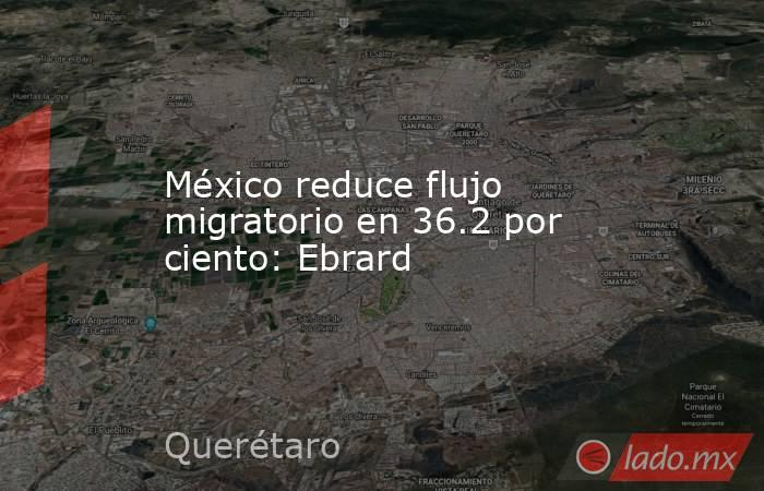 México reduce flujo migratorio en 36.2 por ciento: Ebrard. Noticias en tiempo real