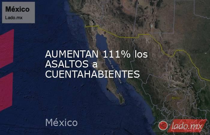AUMENTAN 111% los ASALTOS a CUENTAHABIENTES. Noticias en tiempo real