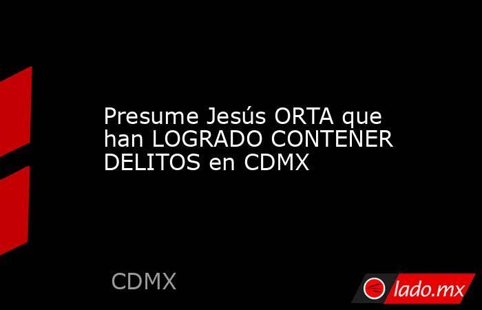 Presume Jesús ORTA que han LOGRADO CONTENER DELITOS en CDMX. Noticias en tiempo real