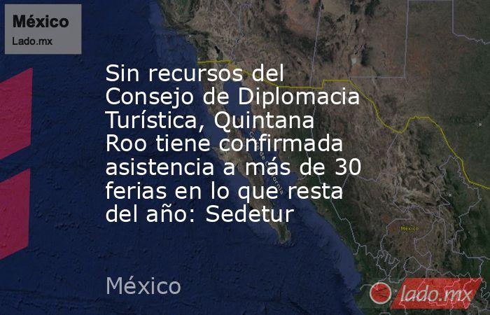 Sin recursos del Consejo de Diplomacia Turística, Quintana Roo tiene confirmada asistencia a más de 30 ferias en lo que resta del año: Sedetur. Noticias en tiempo real