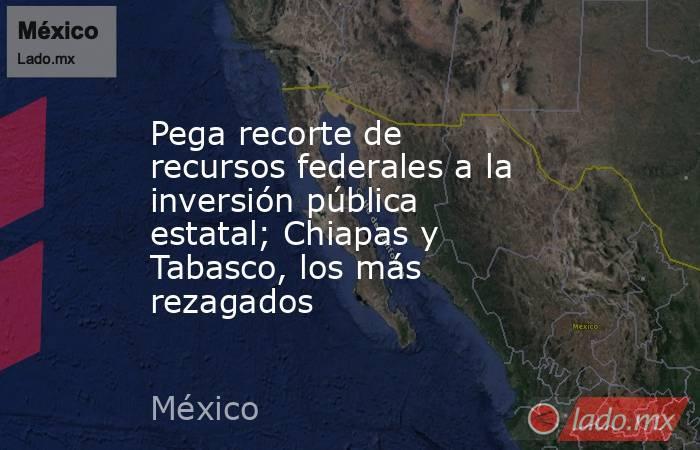 Pega recorte de recursos federales a la inversión pública estatal; Chiapas y Tabasco, los más rezagados. Noticias en tiempo real