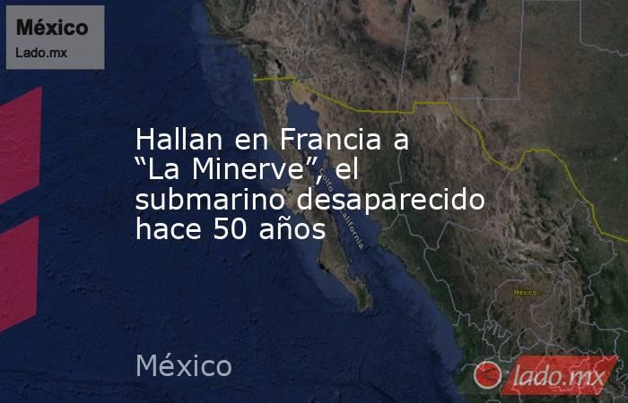 """Hallan en Francia a """"La Minerve"""", el submarino desaparecido hace 50 años. Noticias en tiempo real"""