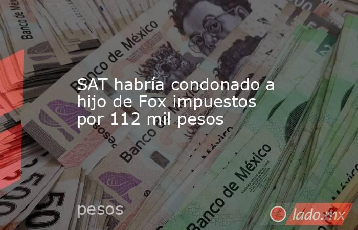 SAT habría condonado a hijo de Fox impuestos por 112 mil pesos. Noticias en tiempo real