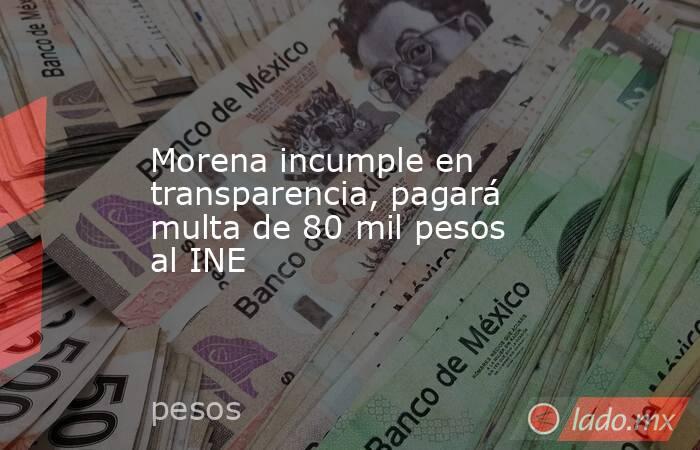 Morena incumple en transparencia, pagará multa de 80 mil pesos al INE. Noticias en tiempo real