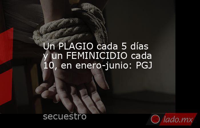 Un PLAGIO cada 5 días y un FEMINICIDIO cada 10, en enero-junio: PGJ. Noticias en tiempo real