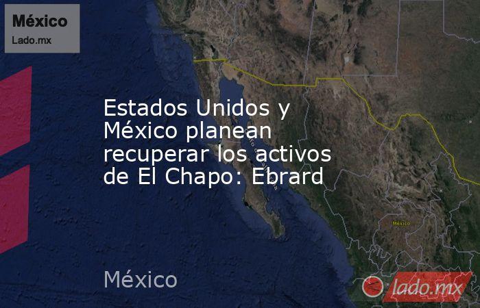 Estados Unidos y México planean recuperar los activos de El Chapo: Ebrard. Noticias en tiempo real