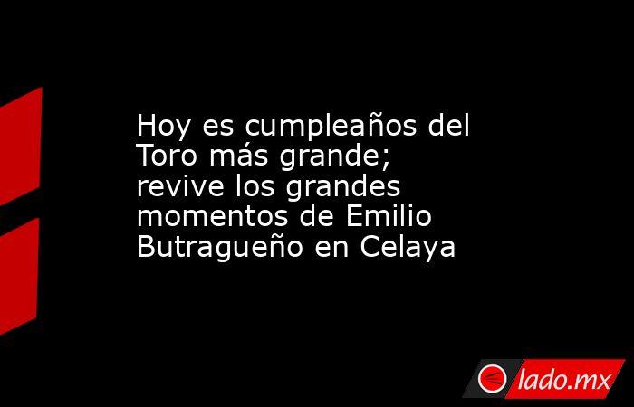 Hoy es cumpleaños del Toro más grande; revive los grandes momentos de Emilio Butragueño en Celaya. Noticias en tiempo real