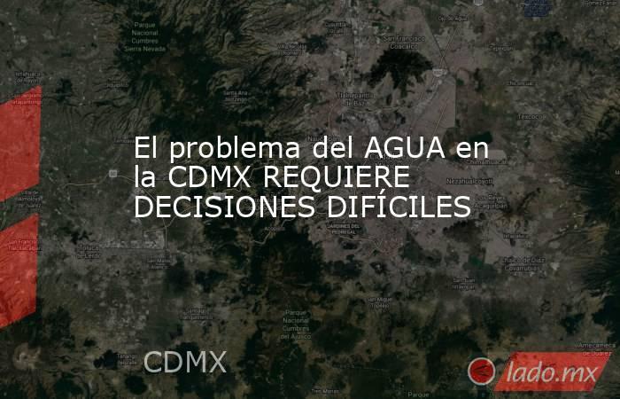 El problema del AGUA en la CDMX REQUIERE DECISIONES DIFÍCILES. Noticias en tiempo real