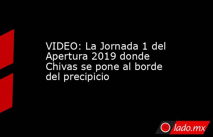 VIDEO: La Jornada 1 del Apertura 2019 donde Chivas se pone al borde del precipicio. Noticias en tiempo real
