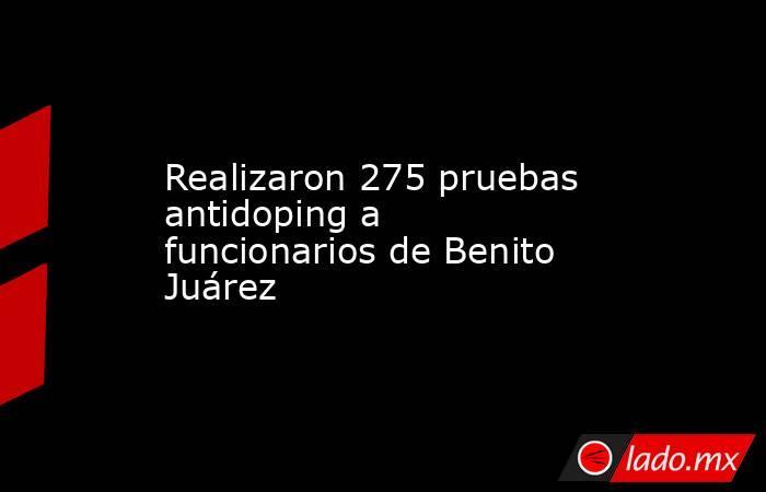 Realizaron 275 pruebas antidoping a funcionarios de Benito Juárez. Noticias en tiempo real