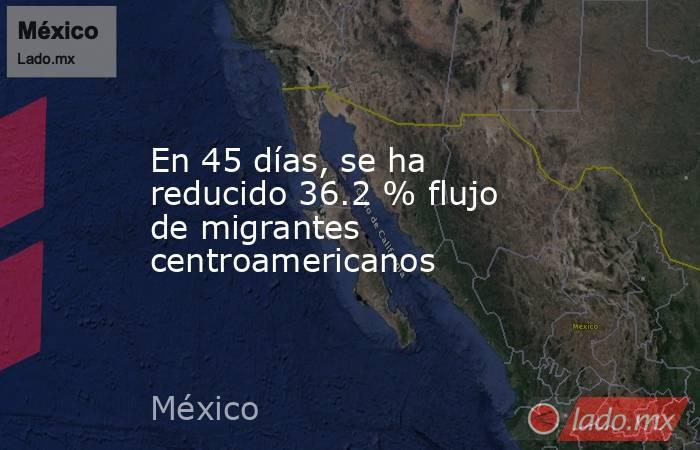 En 45 días, se ha reducido 36.2 % flujo de migrantes centroamericanos. Noticias en tiempo real