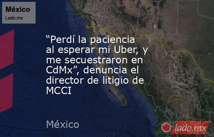 """""""Perdí la paciencia al esperar mi Uber, y me secuestraron en CdMx"""", denuncia el director de litigio de MCCI. Noticias en tiempo real"""