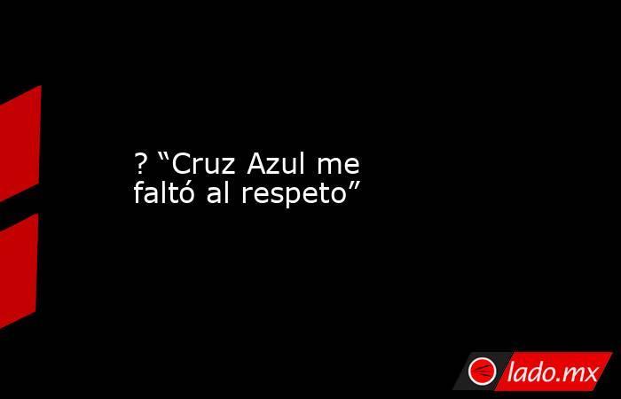 """? """"Cruz Azul me faltó al respeto"""". Noticias en tiempo real"""