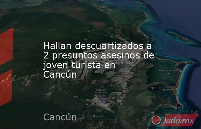 Hallan descuartizados a 2 presuntos asesinos de joven turista en Cancún. Noticias en tiempo real