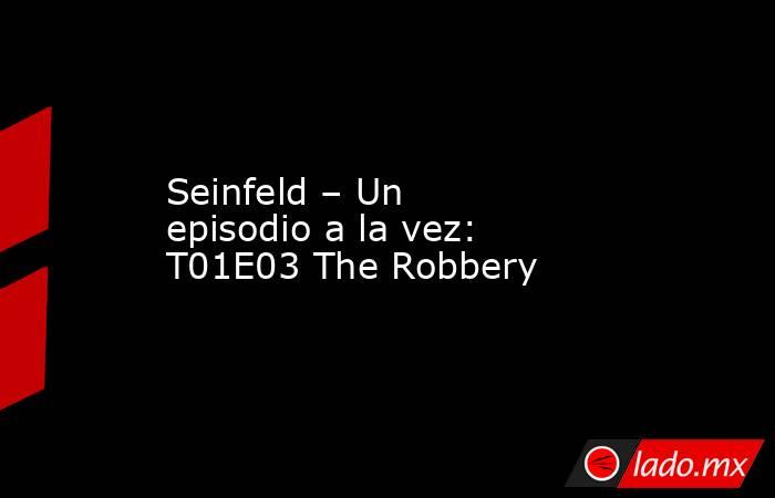 Seinfeld – Un episodio a la vez: T01E03 The Robbery. Noticias en tiempo real