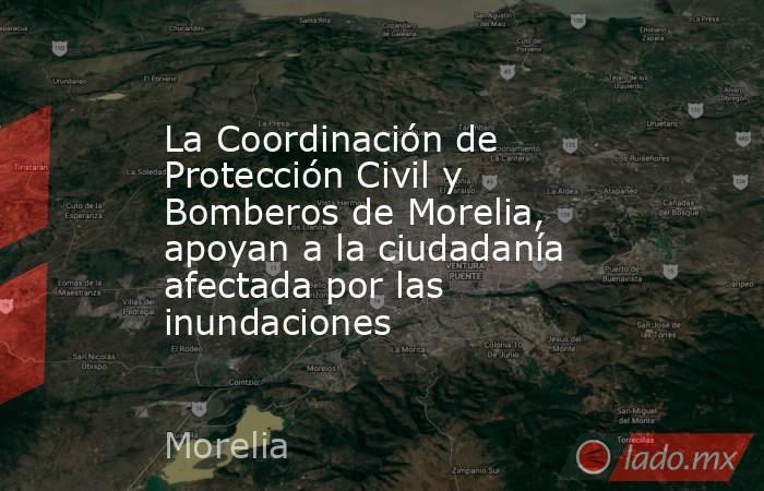 La Coordinación de Protección Civil y Bomberos de Morelia, apoyan a la ciudadanía afectada por las inundaciones. Noticias en tiempo real