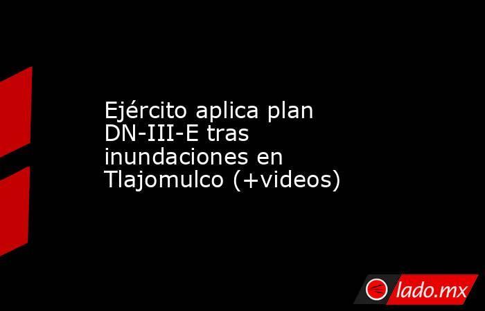 Ejército aplica plan DN-III-E tras inundaciones en Tlajomulco (+videos). Noticias en tiempo real