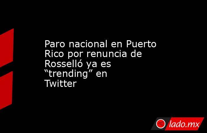"""Paro nacional en Puerto Rico por renuncia de Rosselló ya es """"trending"""" en Twitter. Noticias en tiempo real"""