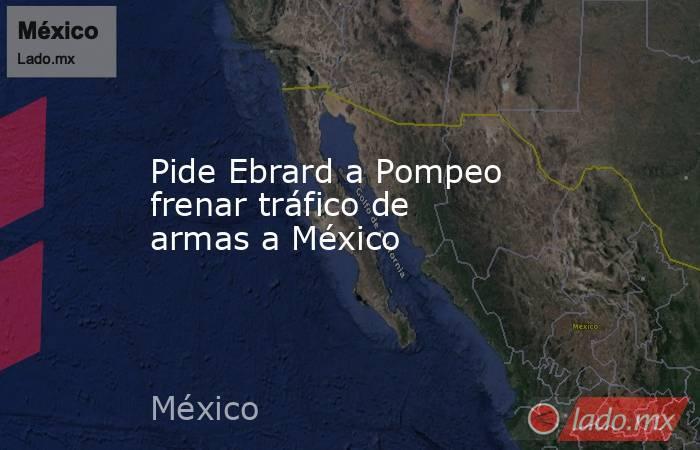 Pide Ebrard a Pompeo frenar tráfico de armas a México. Noticias en tiempo real