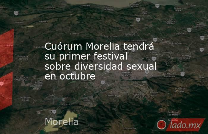 Cuórum Morelia tendrá su primer festival sobre diversidad sexual en octubre. Noticias en tiempo real