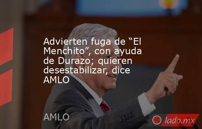 """Advierten fuga de """"El Menchito"""", con ayuda de Durazo; quieren desestabilizar, dice AMLO. Noticias en tiempo real"""