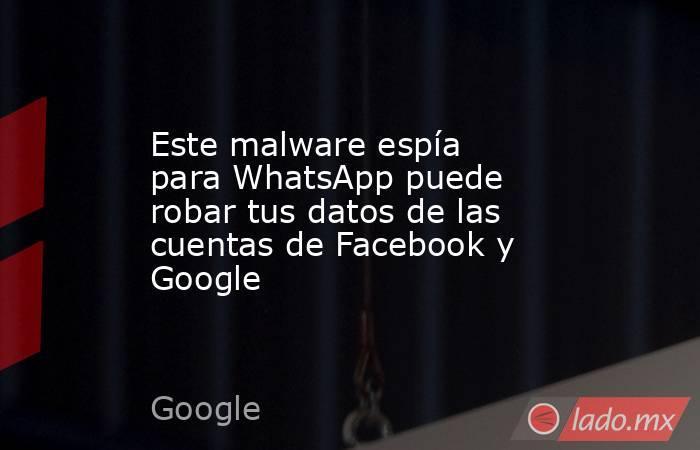 Este malware espía para WhatsApp puede robar tus datos de las cuentas de Facebook y Google. Noticias en tiempo real