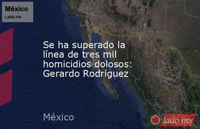 Se ha superado la línea de tres mil homicidios dolosos: Gerardo Rodríguez. Noticias en tiempo real