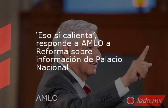 'Eso sí calienta', responde a AMLO a Reforma sobre información de Palacio Nacional. Noticias en tiempo real