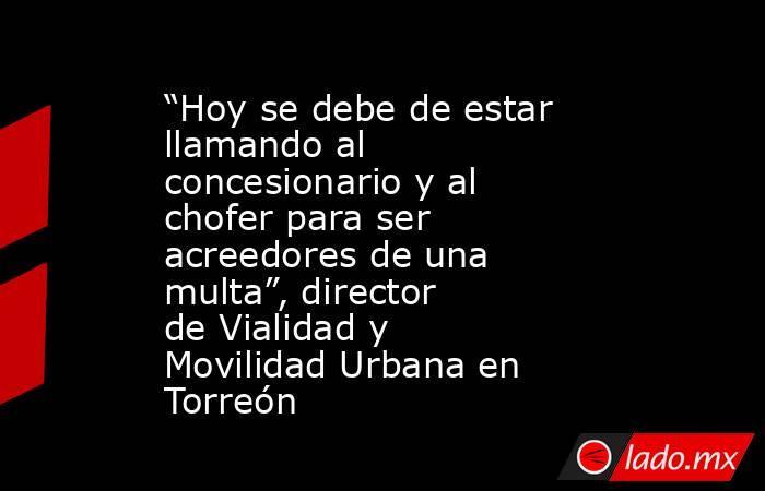 """""""Hoy se debe de estar llamando al concesionario y al chofer para ser acreedores de una multa"""", director deVialidad y Movilidad Urbana en Torreón . Noticias en tiempo real"""