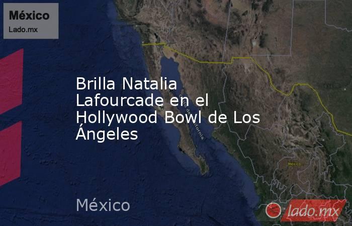 Brilla Natalia Lafourcade en el Hollywood Bowl de Los Ángeles. Noticias en tiempo real