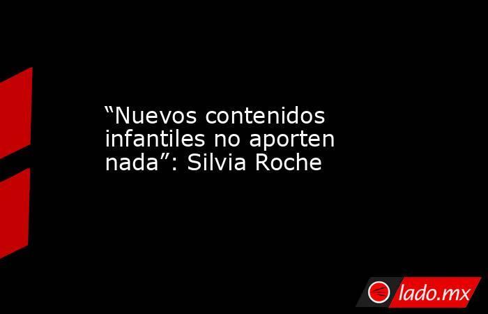 """""""Nuevos contenidos infantiles no aporten nada"""": Silvia Roche. Noticias en tiempo real"""