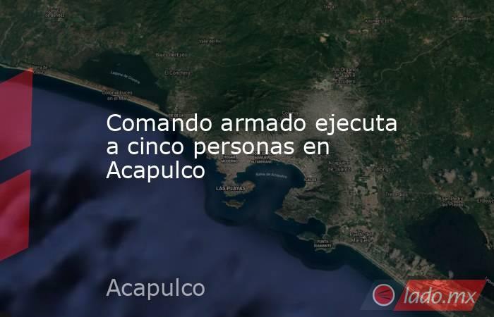 Comando armado ejecuta a cinco personas en Acapulco. Noticias en tiempo real