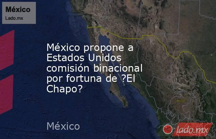 México propone a Estados Unidos comisión binacional por fortuna de ?El Chapo?. Noticias en tiempo real