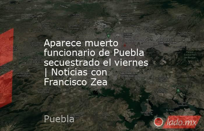 Aparece muerto funcionario de Puebla secuestrado el viernes | Noticias con Francisco Zea. Noticias en tiempo real