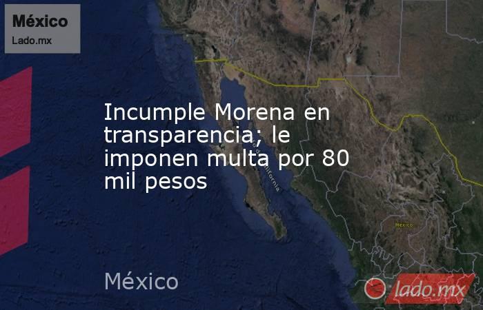 Incumple Morena en transparencia; le imponen multa por 80 mil pesos. Noticias en tiempo real