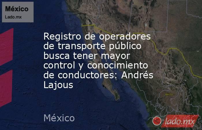Registro de operadores de transporte público busca tener mayor control y conocimiento de conductores: Andrés Lajous. Noticias en tiempo real