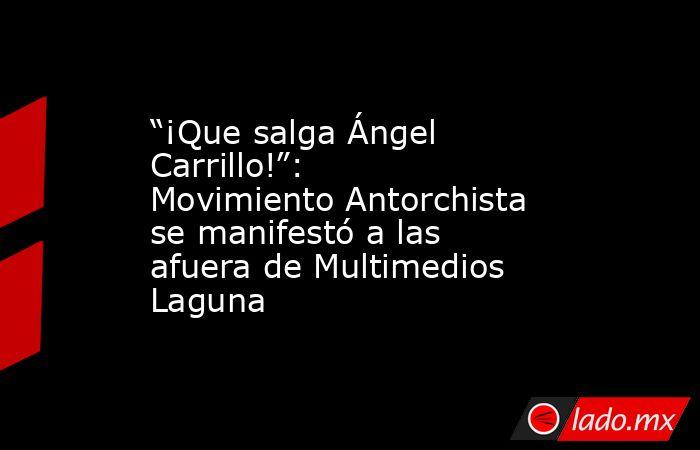 """""""¡Que salga Ángel Carrillo!"""": Movimiento Antorchista se manifestó a las afuera de Multimedios Laguna . Noticias en tiempo real"""