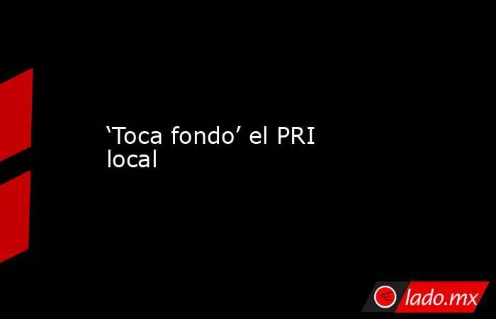 'Toca fondo' el PRI local. Noticias en tiempo real