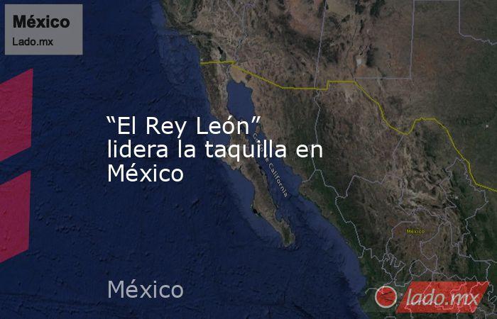 """""""El Rey León"""" lidera la taquilla en México. Noticias en tiempo real"""