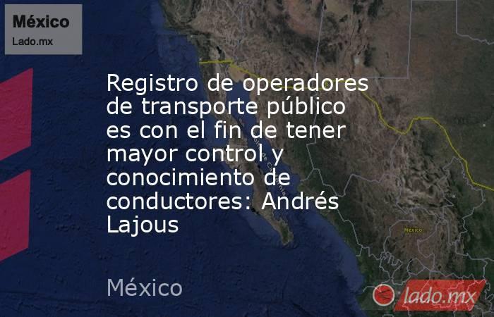 Registro de operadores de transporte público es con el fin de tener mayor control y conocimiento de conductores: Andrés Lajous. Noticias en tiempo real
