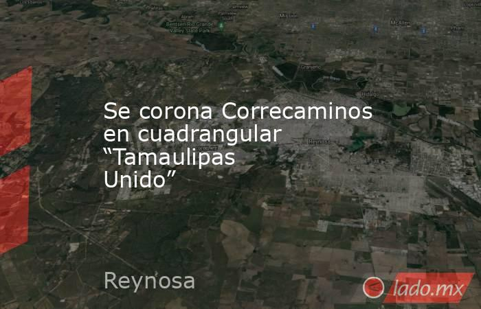 """Se corona Correcaminos en cuadrangular """"Tamaulipas Unido"""". Noticias en tiempo real"""