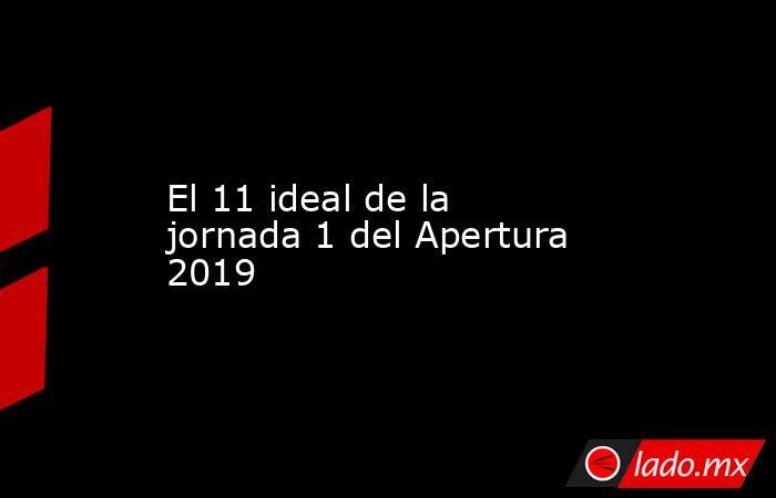 El 11 ideal de la jornada 1 del Apertura 2019. Noticias en tiempo real