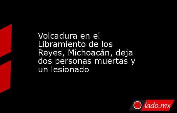 Volcadura en el Libramiento de los Reyes, Michoacán, deja dos personas muertas y un lesionado. Noticias en tiempo real
