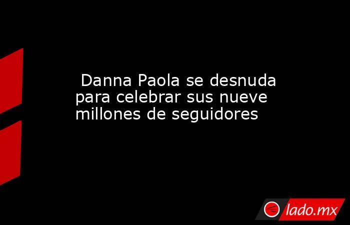 Danna Paola se desnuda para celebrar sus nueve millones de seguidores. Noticias en tiempo real