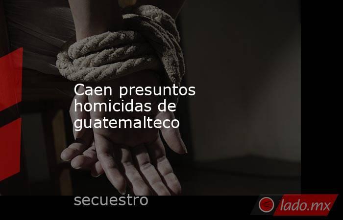 Caen presuntos homicidas de guatemalteco. Noticias en tiempo real