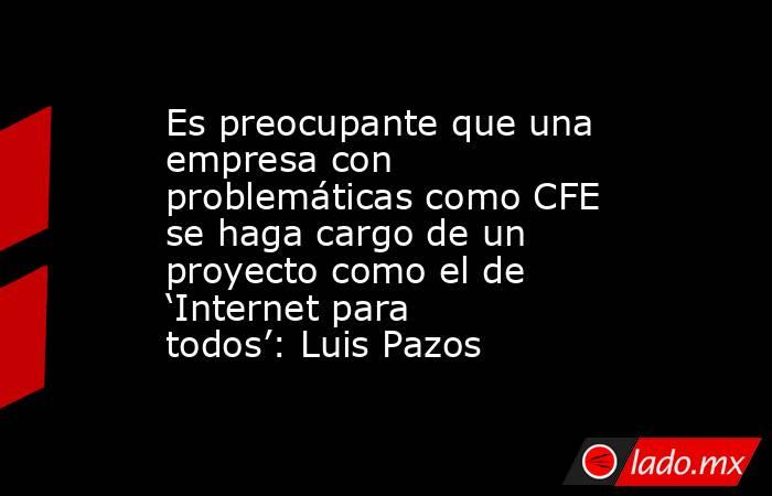 Es preocupante que una empresa con problemáticas como CFE se haga cargo de un proyecto como el de 'Internet para todos': Luis Pazos. Noticias en tiempo real