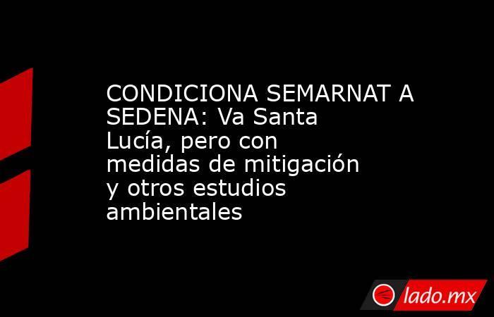 CONDICIONA SEMARNAT A SEDENA: Va Santa Lucía, pero con medidas de mitigación y otros estudios ambientales. Noticias en tiempo real