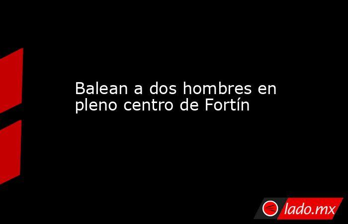 Balean a dos hombres en pleno centro de Fortín. Noticias en tiempo real
